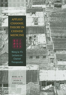 Applied Channel Theory in Chinese Medicine By Ju-yi, Wang/ Robertson, Jason D.